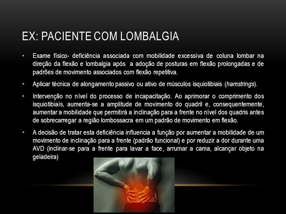 EX: PACIENTE COM LOMBALGIA Exame físico- deficiência associada com mobilidade excessiva de coluna lombar na direção da flexão e lombalgia após a adoçã