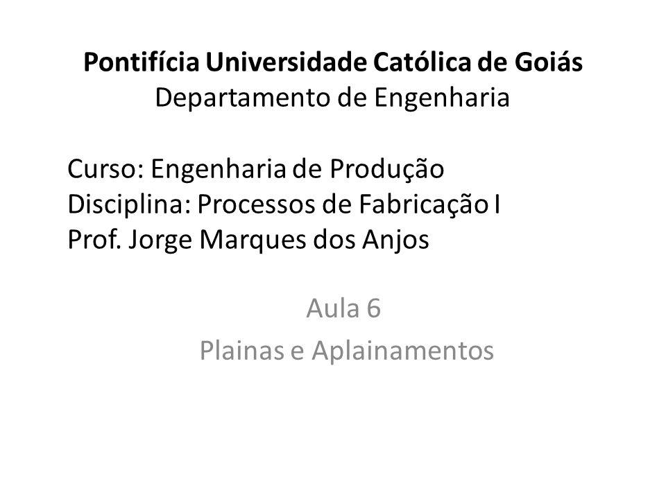 Pontifícia Universidade Católica de Goiás Departamento de Engenharia Curso: Engenharia de Produção Disciplina: Processos de Fabricação I Prof. Jorge M