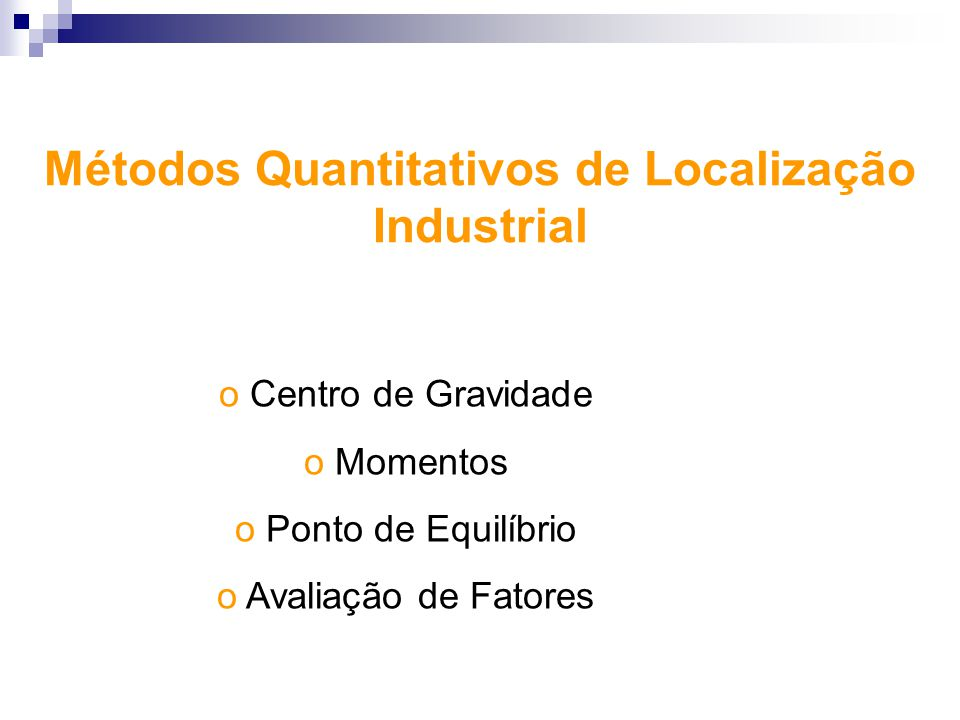 Métodos Quantitativos de Localização Industrial o Centro de Gravidade o Momentos o Ponto de Equilíbrio o Avaliação de Fatores