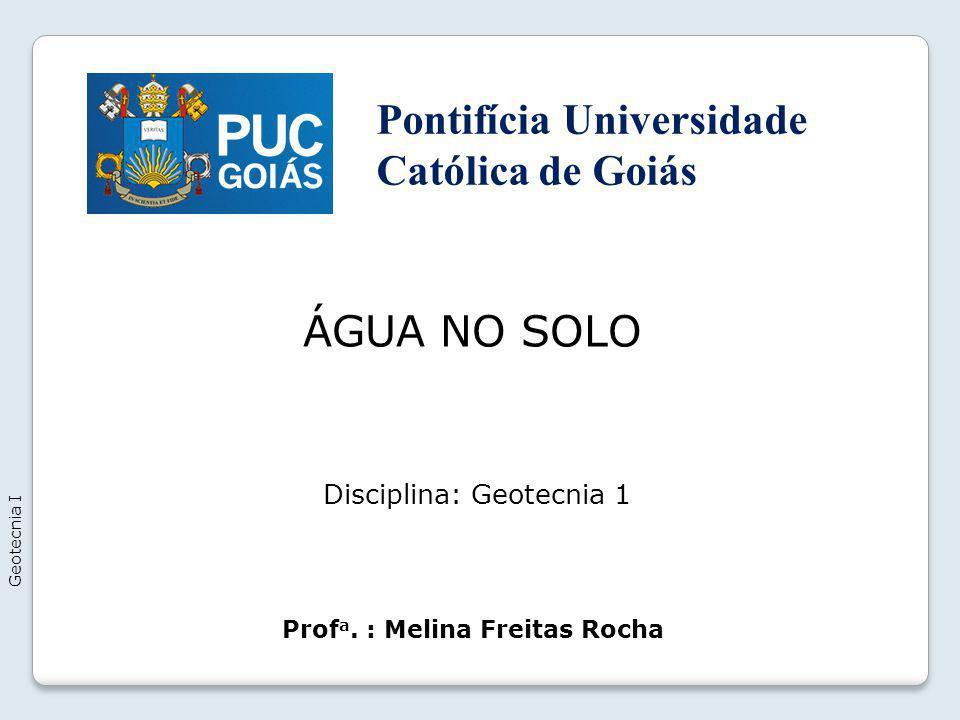 ÁGUA NO SOLO Geotecnia I Prof a. : Melina Freitas Rocha Disciplina: Geotecnia 1 Pontifícia Universidade Católica de Goiás
