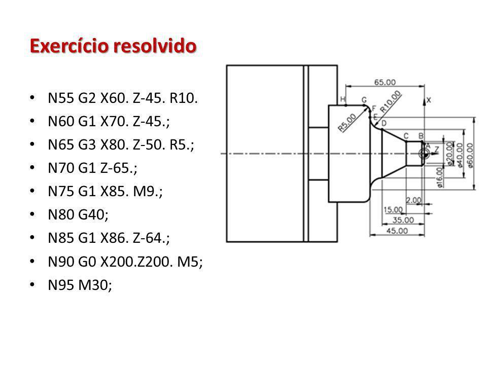 Exercício resolvido N55 G2 X60. Z-45. R10. N60 G1 X70. Z-45.; N65 G3 X80. Z-50. R5.; N70 G1 Z-65.; N75 G1 X85. M9.; N80 G40; N85 G1 X86. Z-64.; N90 G0