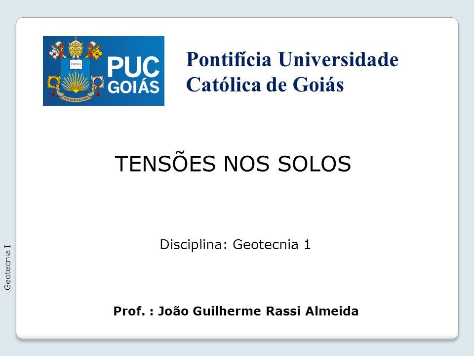 TENSÕES NOS SOLOS Geotecnia I Prof. : João Guilherme Rassi Almeida Disciplina: Geotecnia 1 Pontifícia Universidade Católica de Goiás