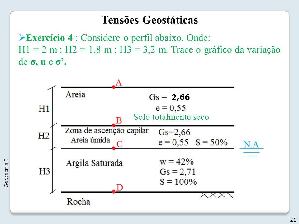Tensões Geostáticas Exercício 4 : Considere o perfil abaixo. Onde: H1 = 2 m ; H2 = 1,8 m ; H3 = 3,2 m. Trace o gráfico da variação de σ, u e σ. 21 Geo