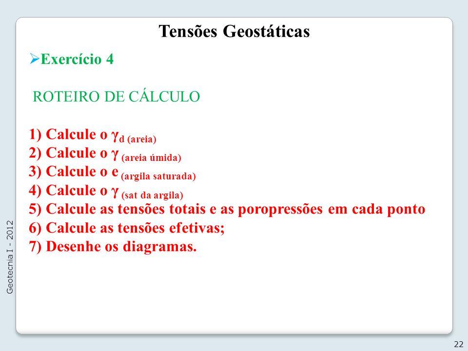 Tensões Geostáticas Exercício 4 ROTEIRO DE CÁLCULO 1) Calcule o γ d (areia) 2) Calcule o γ (areia úmida) 3) Calcule o e (argila saturada) 4) Calcule o