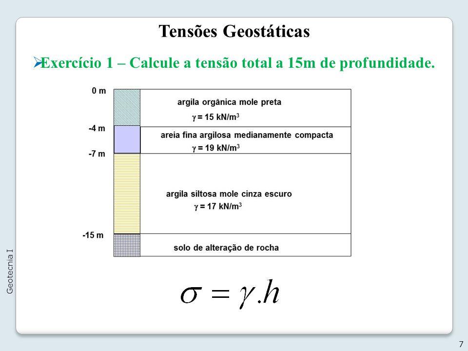 Tensões Geostáticas 7 Geotecnia I Exercício 1 – Calcule a tensão total a 15m de profundidade.