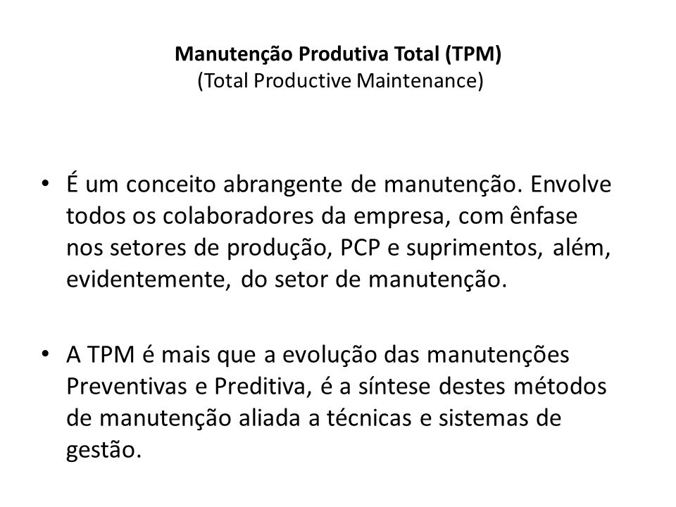 Manutenção Produtiva Total (TPM) (Total Productive Maintenance) É um conceito abrangente de manutenção. Envolve todos os colaboradores da empresa, com