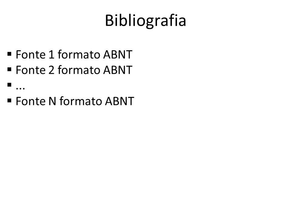 Bibliografia Fonte 1 formato ABNT Fonte 2 formato ABNT... Fonte N formato ABNT