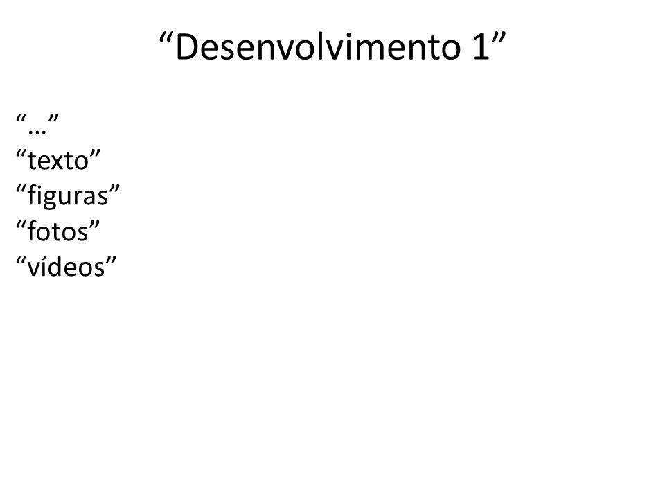 Desenvolvimento 1 … texto figuras fotos vídeos