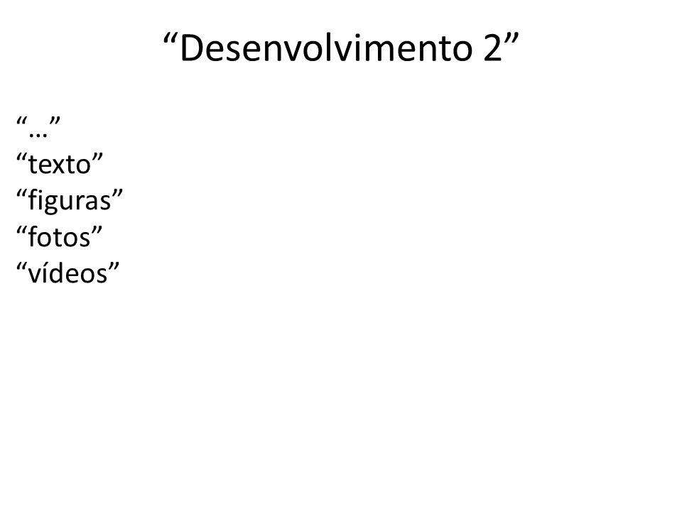 Desenvolvimento 2 … texto figuras fotos vídeos