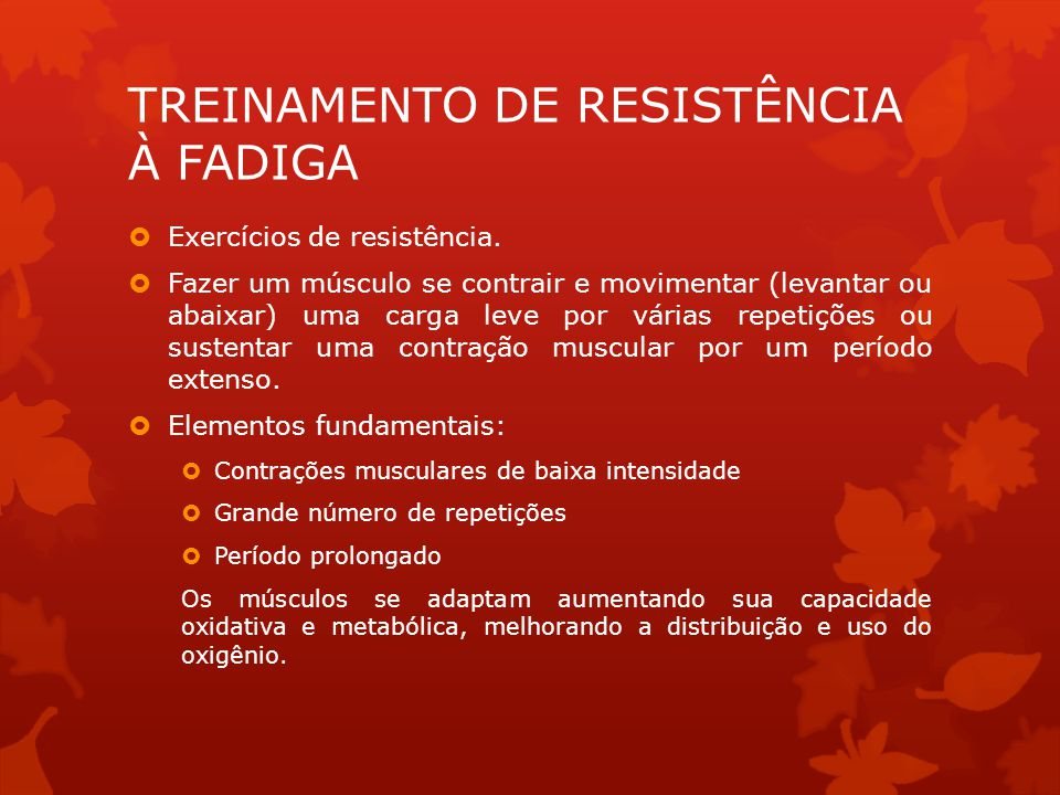 TREINAMENTO DE RESISTÊNCIA À FADIGA Exercícios de resistência. Fazer um músculo se contrair e movimentar (levantar ou abaixar) uma carga leve por vári