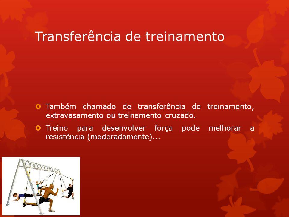 Transferência de treinamento Também chamado de transferência de treinamento, extravasamento ou treinamento cruzado. Treino para desenvolver força pode