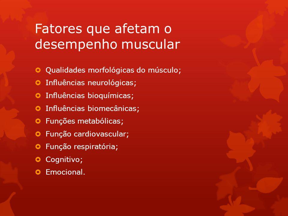 Fatores que afetam o desempenho muscular Qualidades morfológicas do músculo; Influências neurológicas; Influências bioquímicas; Influências biomecânic