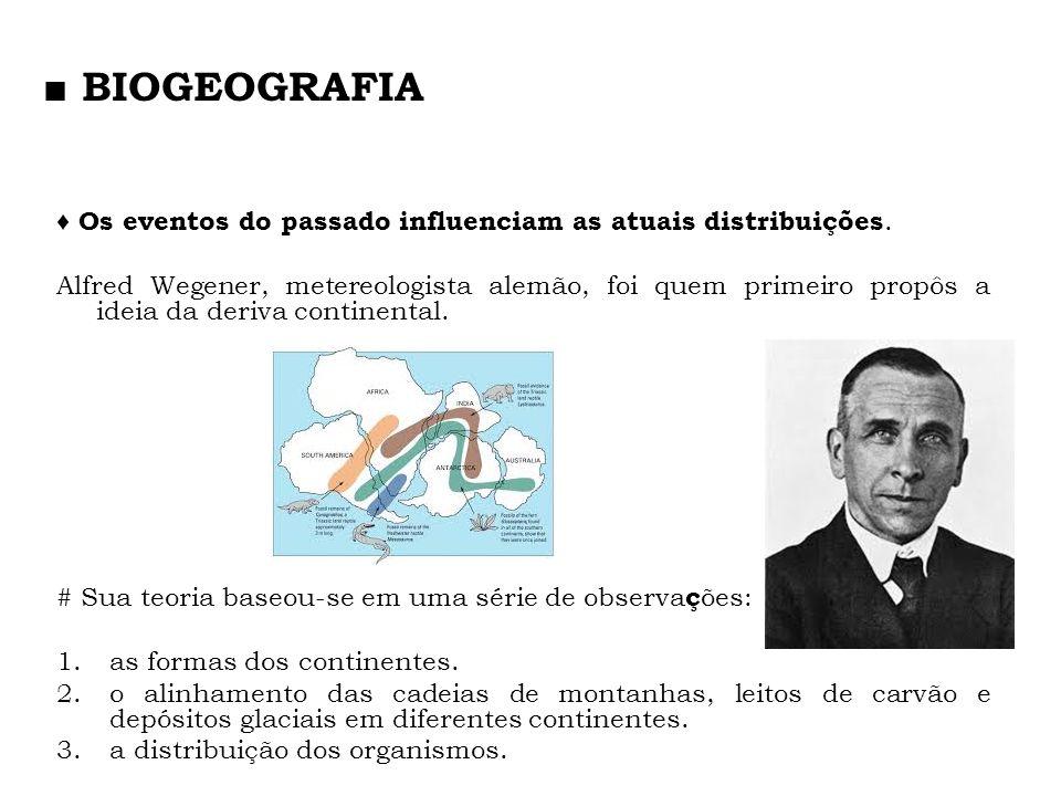 Os eventos do passado influenciam as atuais distribuições. Alfred Wegener, metereologista alemão, foi quem primeiro propôs a ideia da deriva continent