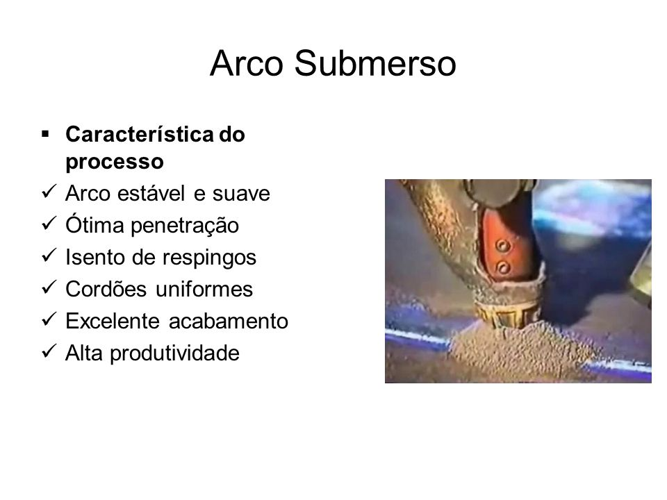 Arco Submerso Característica do processo Arco estável e suave Ótima penetração Isento de respingos Cordões uniformes Excelente acabamento Alta produti