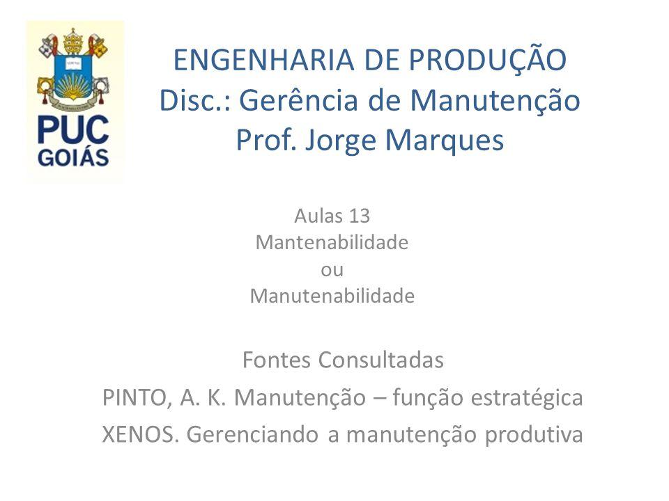ENGENHARIA DE PRODUÇÃO Disc.: Gerência de Manutenção Prof. Jorge Marques Aulas 13 Mantenabilidade ou Manutenabilidade Fontes Consultadas PINTO, A. K.