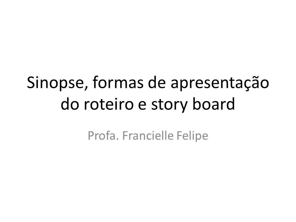 Sinopse, formas de apresentação do roteiro e story board Profa. Francielle Felipe