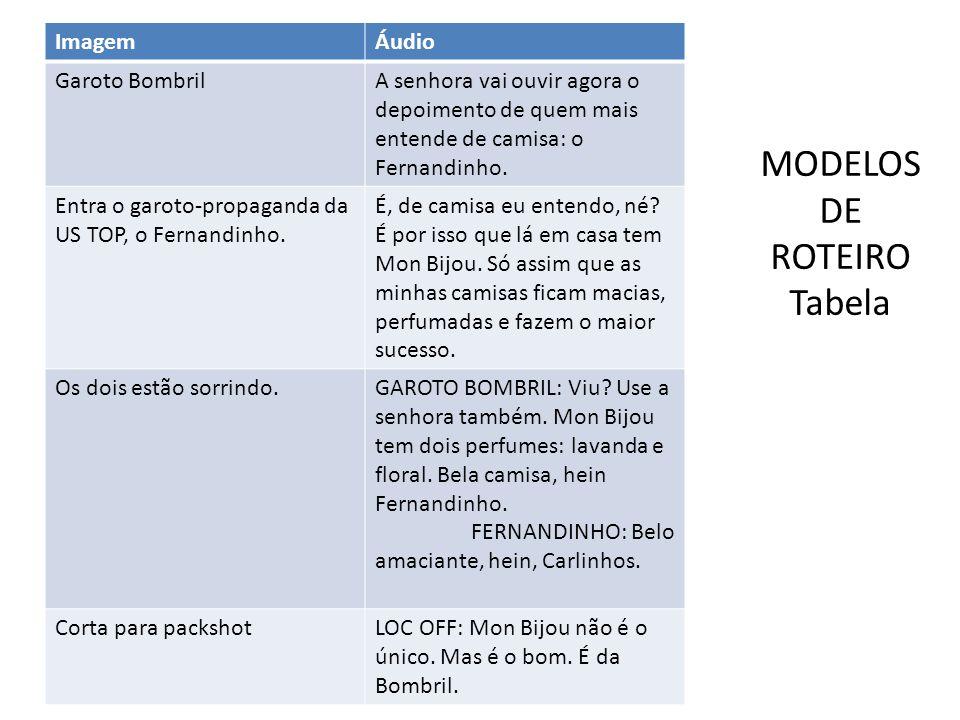 MODELOS DE ROTEIRO Tabela ImagemÁudio Garoto BombrilA senhora vai ouvir agora o depoimento de quem mais entende de camisa: o Fernandinho. Entra o garo