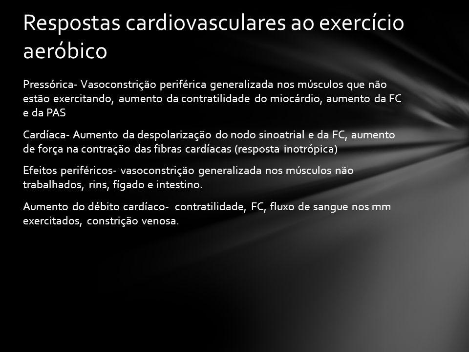 Pressórica- Vasoconstrição periférica generalizada nos músculos que não estão exercitando, aumento da contratilidade do miocárdio, aumento da FC e da PAS Cardíaca- Aumento da despolarização do nodo sinoatrial e da FC, aumento de força na contração das fibras cardíacas (resposta inotrópica) Efeitos periféricos- vasoconstrição generalizada nos músculos não trabalhados, rins, fígado e intestino.