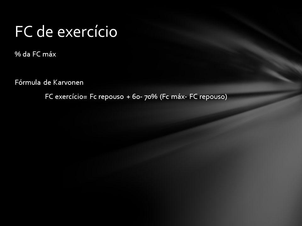 % da FC máx Fórmula de Karvonen FC exercício= Fc repouso + 60- 70% (Fc máx- FC repouso) FC de exercício