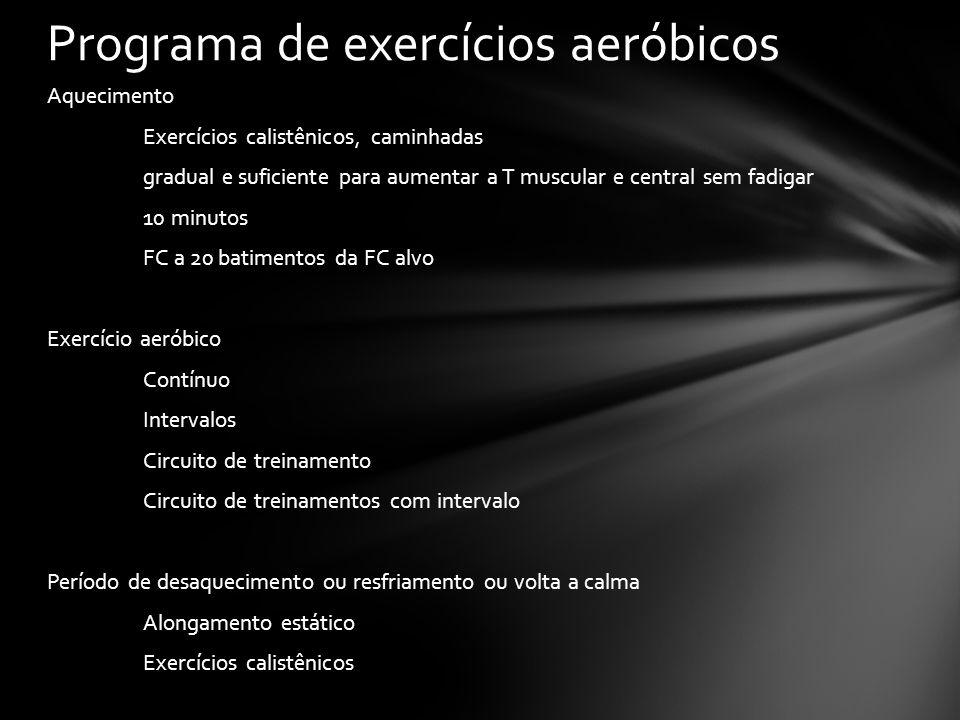 Aquecimento Exercícios calistênicos, caminhadas gradual e suficiente para aumentar a T muscular e central sem fadigar 10 minutos FC a 20 batimentos da FC alvo Exercício aeróbico Contínuo Intervalos Circuito de treinamento Circuito de treinamentos com intervalo Período de desaquecimento ou resfriamento ou volta a calma Alongamento estático Exercícios calistênicos Programa de exercícios aeróbicos