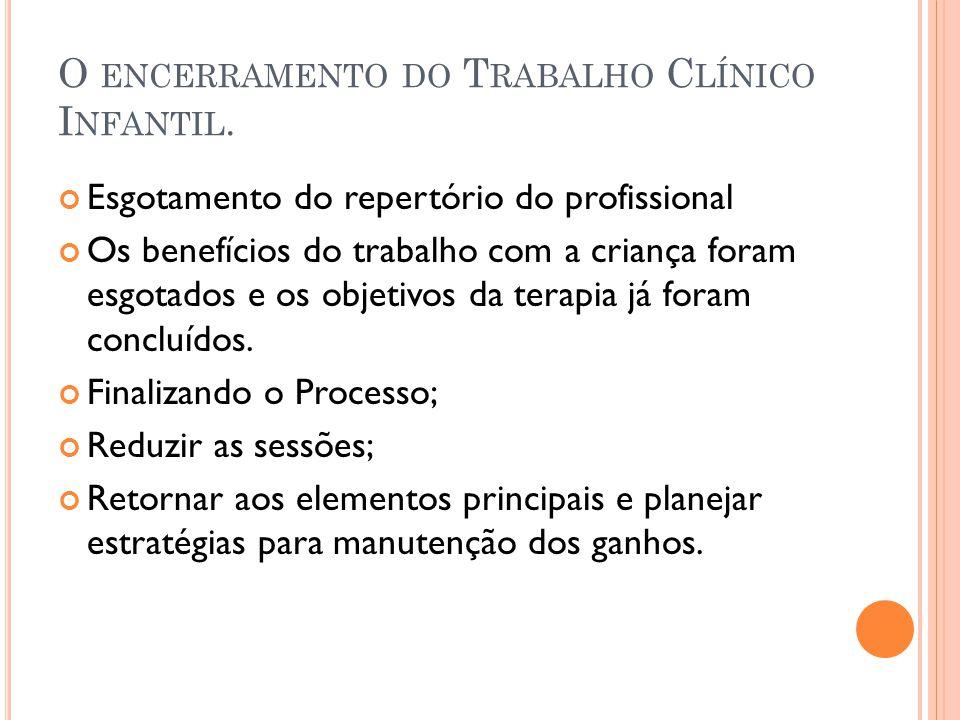 O ENCERRAMENTO DO T RABALHO C LÍNICO I NFANTIL. Esgotamento do repertório do profissional Os benefícios do trabalho com a criança foram esgotados e os