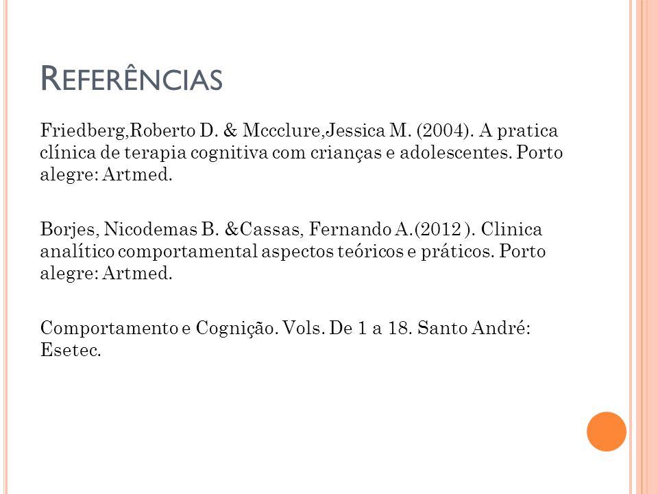 R EFERÊNCIAS Friedberg,Roberto D. & Mccclure,Jessica M. (2004). A pratica clínica de terapia cognitiva com crianças e adolescentes. Porto alegre: Artm