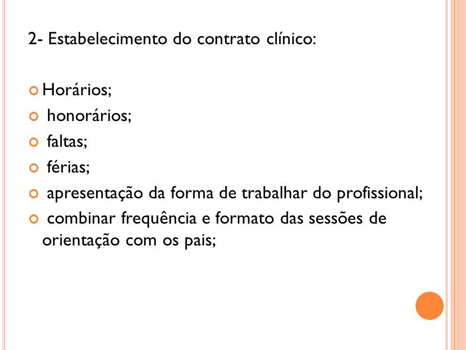 2- Estabelecimento do contrato clínico: Horários; honorários; faltas; férias; apresentação da forma de trabalhar do profissional; combinar frequência