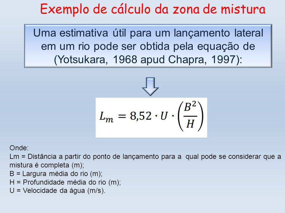 Uma estimativa útil para um lançamento lateral em um rio pode ser obtida pela equação de (Yotsukara, 1968 apud Chapra, 1997): Exemplo de cálculo da zona de mistura Onde: Lm = Distância a partir do ponto de lançamento para a qual pode se considerar que a mistura é completa (m); B = Largura média do rio (m); H = Profundidade média do rio (m); U = Velocidade da água (m/s).