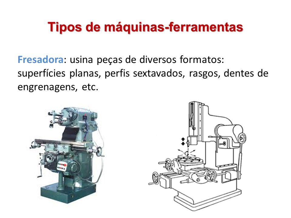 Tipos de máquinas-ferramentas Fresadora: usina peças de diversos formatos: superfícies planas, perfis sextavados, rasgos, dentes de engrenagens, etc.