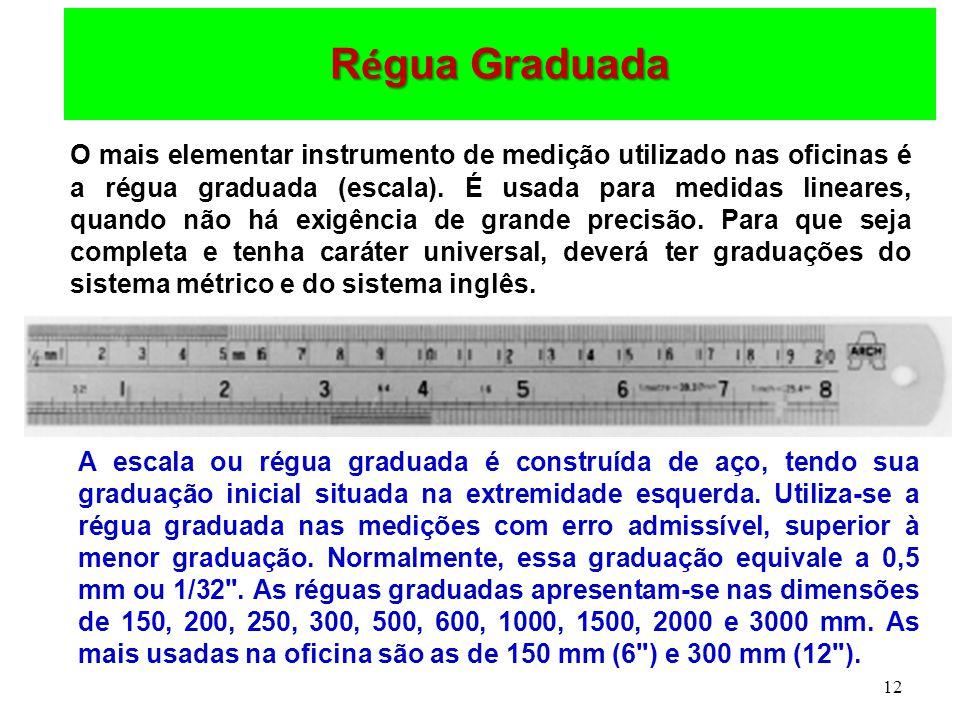 12 R é gua Graduada O mais elementar instrumento de medição utilizado nas oficinas é a régua graduada (escala). É usada para medidas lineares, quando