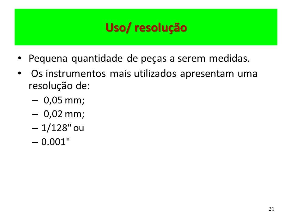 21 Uso/ resolução Pequena quantidade de peças a serem medidas. Os instrumentos mais utilizados apresentam uma resolução de: – 0,05 mm; – 0,02 mm; – 1/