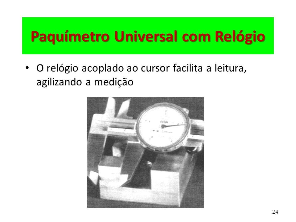 24 Paquímetro Universal com Relógio O relógio acoplado ao cursor facilita a leitura, agilizando a medição