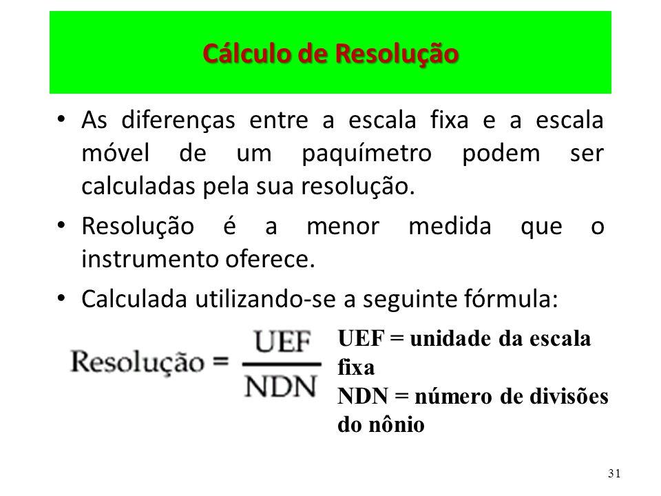 31 Cálculo de Resolução As diferenças entre a escala fixa e a escala móvel de um paquímetro podem ser calculadas pela sua resolução. Resolução é a men