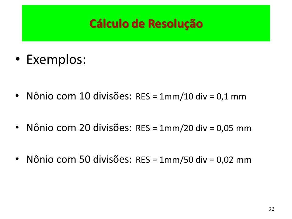 32 Cálculo de Resolução Exemplos: Nônio com 10 divisões: RES = 1mm/10 div = 0,1 mm Nônio com 20 divisões: RES = 1mm/20 div = 0,05 mm Nônio com 50 divisões: RES = 1mm/50 div = 0,02 mm