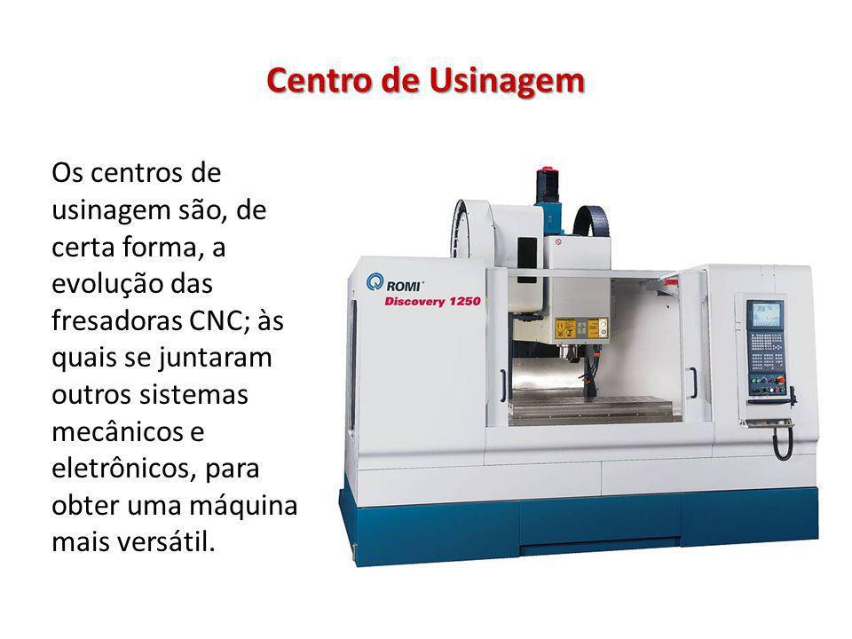 Centro de Usinagem Os centros de usinagem são, de certa forma, a evolução das fresadoras CNC; às quais se juntaram outros sistemas mecânicos e eletrôn