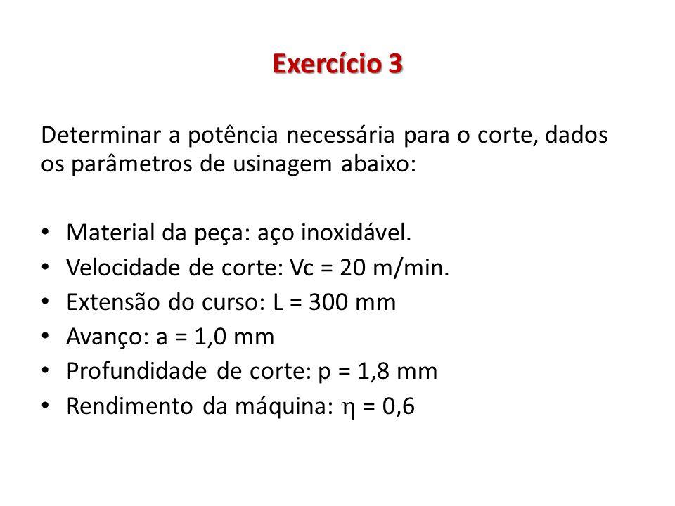 Exercício 3 Determinar a potência necessária para o corte, dados os parâmetros de usinagem abaixo: Material da peça: aço inoxidável. Velocidade de cor