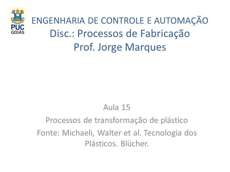 ENGENHARIA DE CONTROLE E AUTOMAÇÃO Disc.: Processos de Fabricação Prof. Jorge Marques Aula 15 Processos de transformação de plástico Fonte: Michaeli,