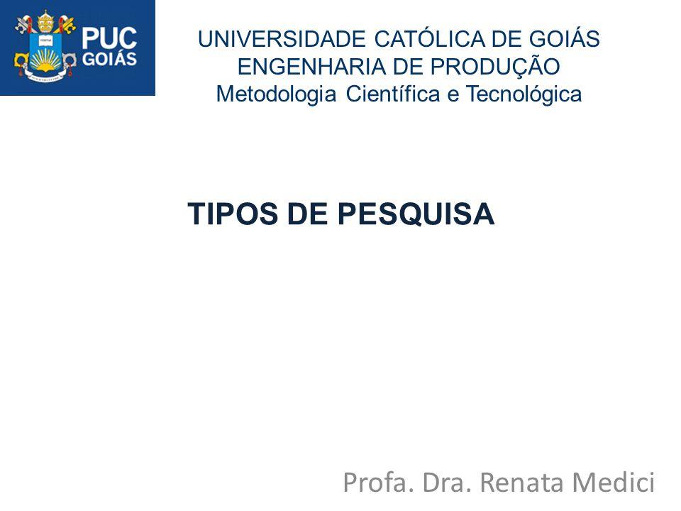 TIPOS DE PESQUISA Profa. Dra. Renata Medici UNIVERSIDADE CATÓLICA DE GOIÁS ENGENHARIA DE PRODUÇÃO Metodologia Científica e Tecnológica