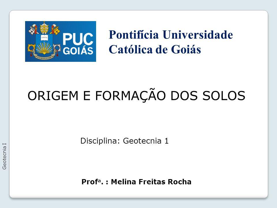 ORIGEM E FORMAÇÃO DOS SOLOS Geotecnia I Prof a. : Melina Freitas Rocha Disciplina: Geotecnia 1 Pontifícia Universidade Católica de Goiás