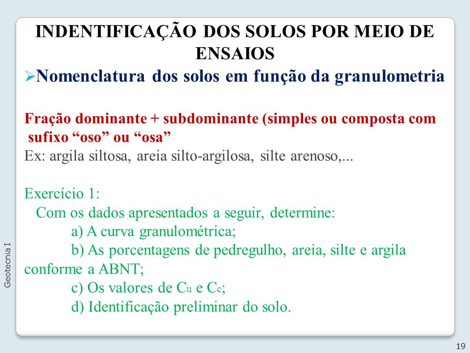 INDENTIFICAÇÃO DOS SOLOS POR MEIO DE ENSAIOS 19 Geotecnia I Nomenclatura dos solos em função da granulometria Fração dominante + subdominante (simples
