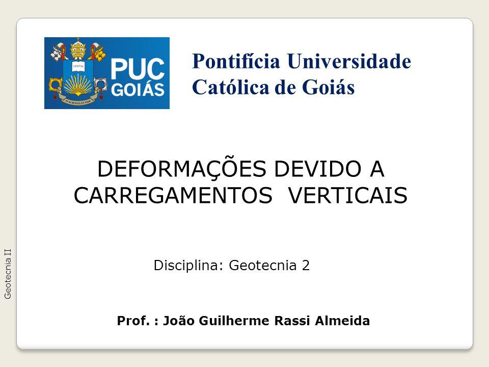 DEFORMAÇÕES DEVIDO A CARREGAMENTOS VERTICAIS Geotecnia II Prof. : João Guilherme Rassi Almeida Disciplina: Geotecnia 2 Pontifícia Universidade Católic