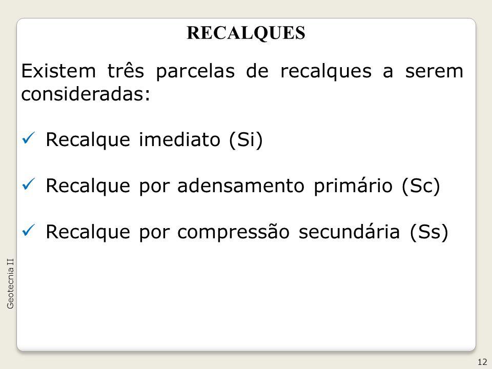 RECALQUES Existem três parcelas de recalques a serem consideradas: Recalque imediato (Si) Recalque por adensamento primário (Sc) Recalque por compressão secundária (Ss) 12 Geotecnia II
