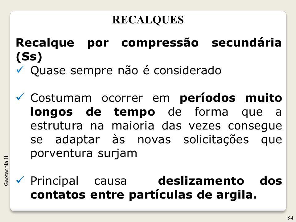 RECALQUES Recalque por compressão secundária (Ss) Quase sempre não é considerado Costumam ocorrer em períodos muito longos de tempo de forma que a est