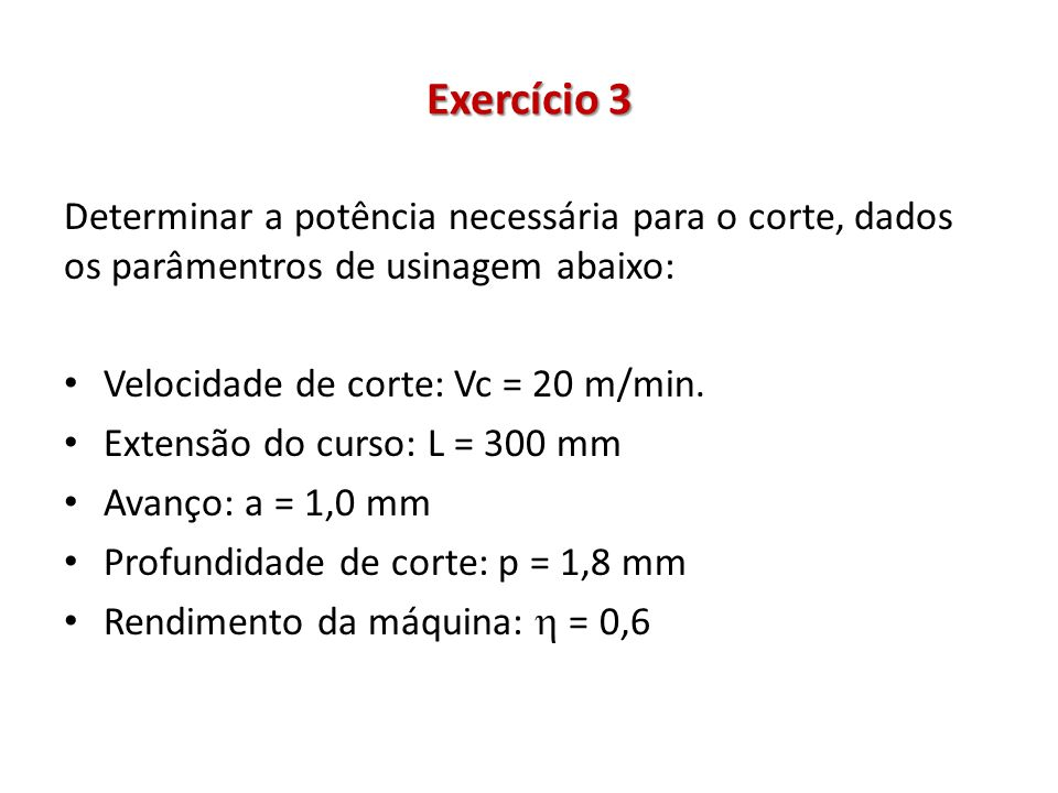 Exercício 3 Determinar a potência necessária para o corte, dados os parâmentros de usinagem abaixo: Velocidade de corte: Vc = 20 m/min.