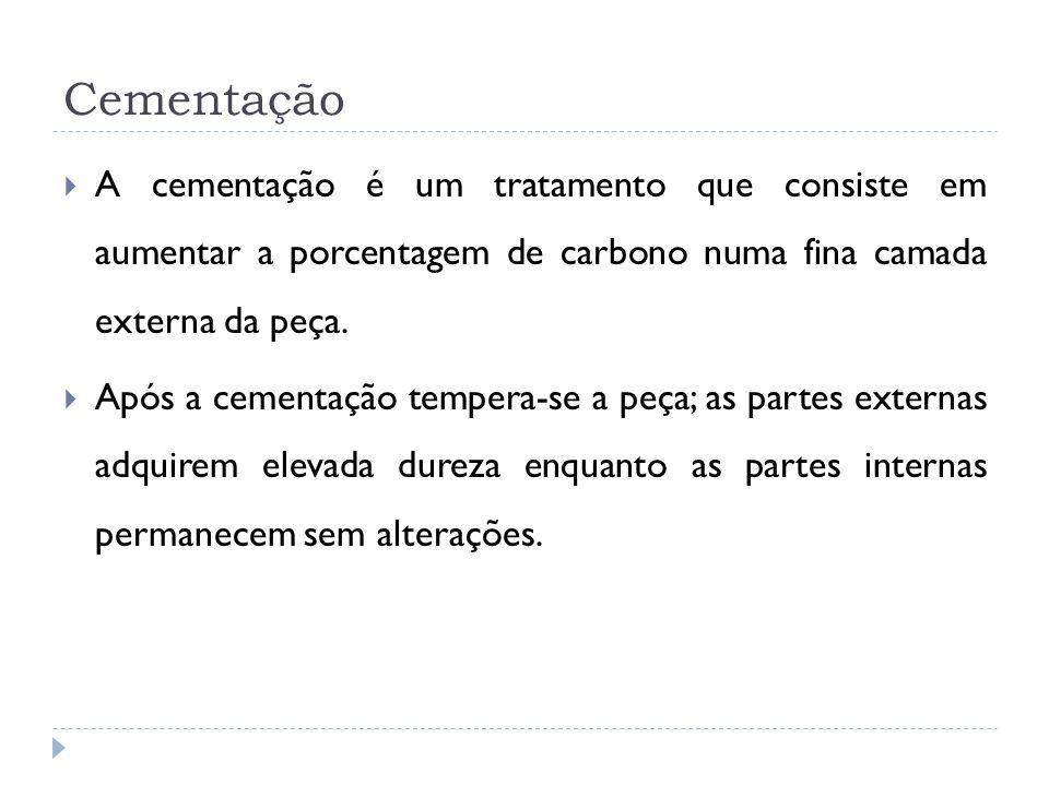 A cementação é um tratamento que consiste em aumentar a porcentagem de carbono numa fina camada externa da peça. Após a cementação tempera-se a peça;