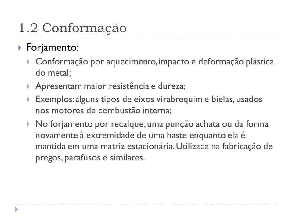 1.2 Conformação Forjamento: Conformação por aquecimento, impacto e deformação plástica do metal; Apresentam maior resistência e dureza; Exemplos: algu