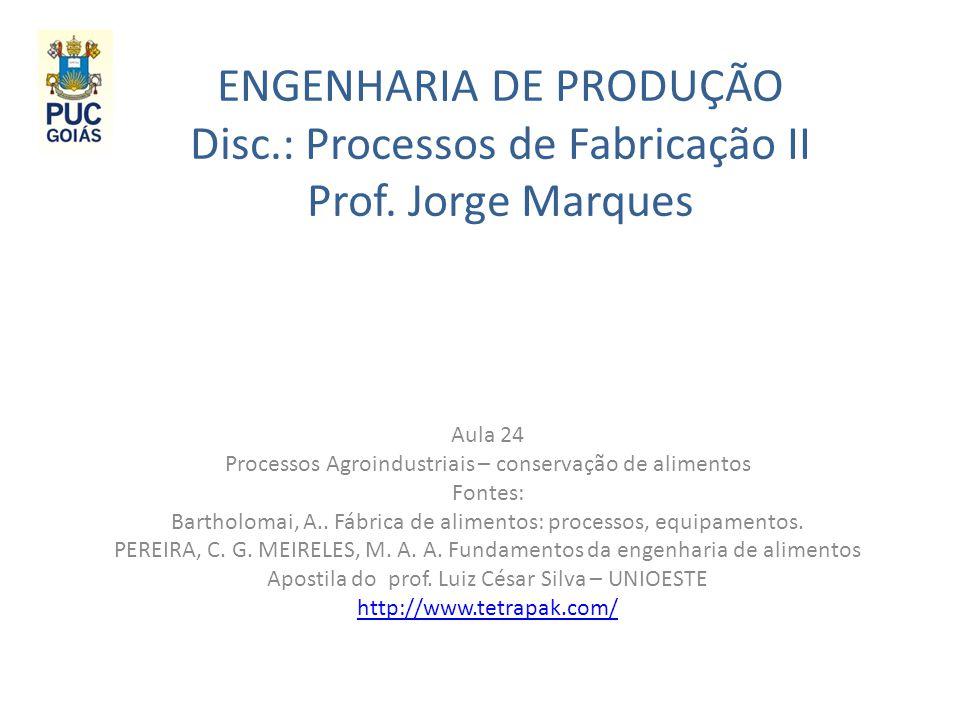 ENGENHARIA DE PRODUÇÃO Disc.: Processos de Fabricação II Prof. Jorge Marques Aula 24 Processos Agroindustriais – conservação de alimentos Fontes: Bart