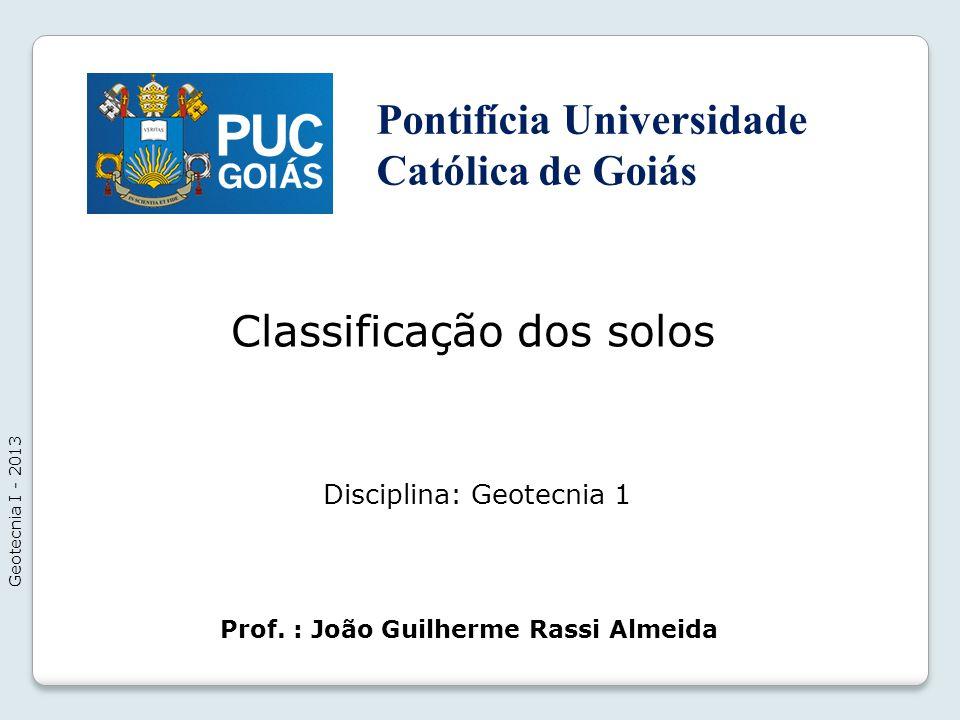 Classificação dos solos Geotecnia I - 2013 Prof. : João Guilherme Rassi Almeida Disciplina: Geotecnia 1 Pontifícia Universidade Católica de Goiás