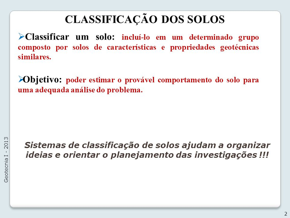 CLASSIFICAÇÃO DOS SOLOS Classificar um solo: incluí-lo em um determinado grupo composto por solos de características e propriedades geotécnicas simila