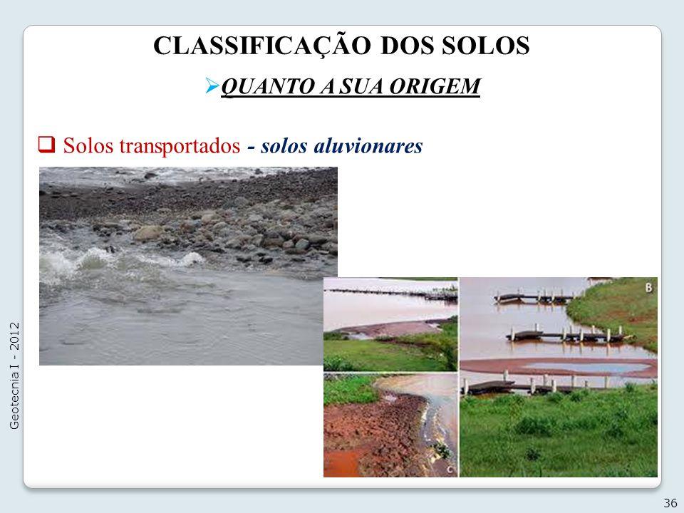 CLASSIFICAÇÃO DOS SOLOS QUANTO A SUA ORIGEM 36 Geotecnia I - 2012 Solos transportados - solos aluvionares